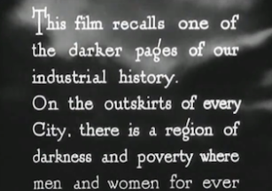 "Screenshot of the prologue from the movie ""Love on the Dole"". It reads: This film recalls one of the darker pages of our industrial history. On the outskirts of every City, there is a region of darkness and poverty where men and women for ever..."""